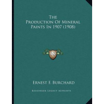 The Production of Mineral Paints in 1907 (1908) by Ernest F Burchard, 9781167150913