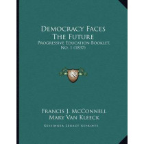 Democracy Faces the Future: Progressive Education Booklet, No. 1 (1837) by Francis J McConnell, 9781167155789