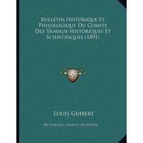 Bulletin Historique Et Philologique Du Comite Des Travaux Historiques Et Scientifiques (1891) by Louis Guibert, 9781167322075