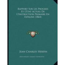 Rapport Sur Les Progres Et L'Etat Actuel de L'Instruction Primaire En Espagne (1864) by Jean Charles Herpin, 9781167360312