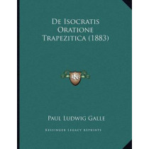 de Isocratis Oratione Trapezitica (1883) by Paul Ludwig Galle, 9781167361951