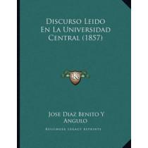 Discurso Leido En La Universidad Central (1857) by Jose Diaz Benito y Angulo, 9781167993534