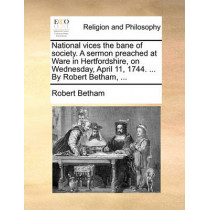 National Vices the Bane of Society. a Sermon Preached at Ware in Hertfordshire, on Wednesday, April 11, 1744. ... by Robert Betham, ... by Robert Betham, 9781170118382