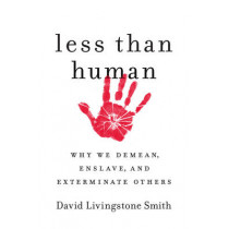 Less Than Human: Why We Demean, Enslave, and Exterminate Others by David Livingstone Smith, 9781250003836