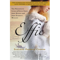 Effie: The Passionate Lives of Effie Gray, John Ruskin and John Everett Millais by Suzanne Fagence Cooper, 9781250016256