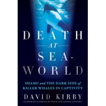 Death at Seaworld: Shamu and the Dark Side of Killer Whales in Captivity by David Kirby, 9781250031259