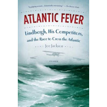 Atlantic Fever: Lindbergh, His Competitors, and the Race to Cross the Atlantic by Joe Jackson, 9781250033307