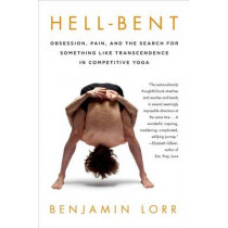 Hell-Bent: Obsession, Pain, and the Search for Something Like Transcendence in Competitive Yoga by Benjamin Lorr, 9781250042781