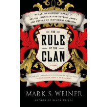 The Rule of the Clan: What an Ancient Form of Social Organization Reveals about the Future of Individual Freedom by Mark S Weiner, 9781250043627