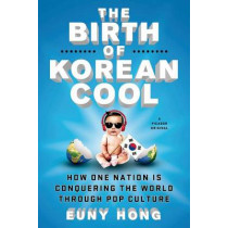 The Birth of Korean Cool: How One Nation Is Conquering the World Through Pop Culture by Euny Hong, 9781250045119