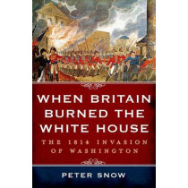 When Britain Burned the White House: The 1814 Invasion of Washington by Peter Snow, 9781250048288