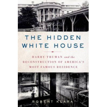 The Hidden White House: Harry Truman and the Reconstruction of America's Most Famous Residence by Robert Klara, 9781250053930