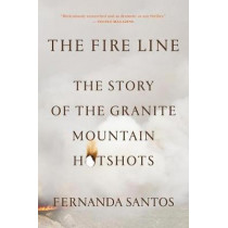 The Fire Line: The Story of the Granite Mountain Hotshots by Fernanda Santos, 9781250054043