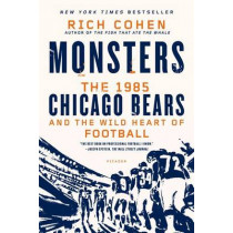Monsters: The 1985 Chicago Bears and the Wild Heart of Football by Rich Cohen, 9781250056047