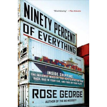 Ninety Percent of Everything: Inside Shipping, the Invisible Industry That Puts Clothes on Your Back, Gas in Your Car, and Food on Your Plate by Rose George, 9781250058294