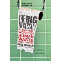 The Big Necessity: The Unmentionable World of Human Waste and Why It Matters by Rose George, 9781250058300
