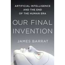 Our Final Invention: Artificial Intelligence and the End of the Human Era by James Barrat, 9781250058782