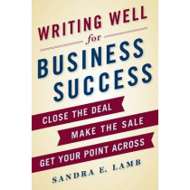 Writing Well for Business Success: A Complete Guide to Style, Grammar, and Usage at Work by Sandra Lamb, 9781250064516