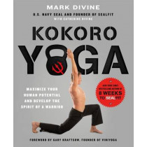 Kokoro Yoga: Maximize Your Human Potential and Develop the Spirit of a Warrior - the Sealfit Way by Mark Divine, 9781250067210