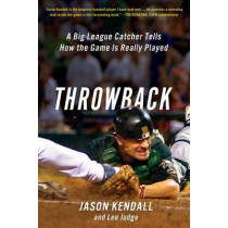 Throwback: A Big-League Catcher Tells How the Game Is Really Played by Jason Kendall, 9781250068668