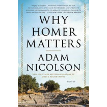 Why Homer Matters: A History by Adam Nicolson, 9781250074942