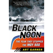 Black Noon: The Year They Stopped the Indy 500 by Art Garner, 9781250075123