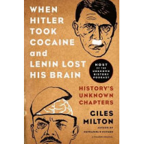 When Hitler Took Cocaine and Lenin Lost His Brain: History's Unknown Chapters by Giles Milton, 9781250078773
