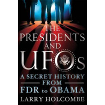 The Presidents and UFOs: A Secret History from FDR to Obama by Larry Holcombe, 9781250091642