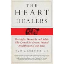 The Heart Healers: The Misfits, Mavericks, and Rebels Who Created the Greatest Medical Breakthrough of Our Lives by James Forrester, 9781250105400