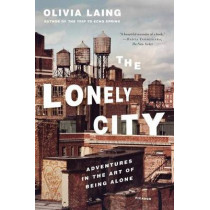 The Lonely City: Adventures in the Art of Being Alone by Olivia Laing, 9781250118035