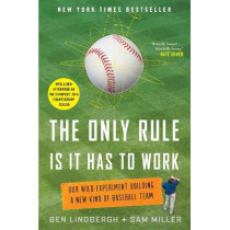 The Only Rule is it Has to Work: Our Wild Experiment Building a New Kind of Baseball Team by Ben Lindbergh, 9781250130907