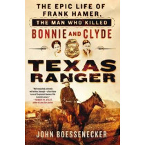 Texas Ranger: The Epic Life of Frank Hamer, the Man Who Killed Bonnie and Clyde by John Boessenecker, 9781250131591