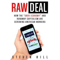 """Raw Deal: How the """"uber Economy"""" and Runaway Capitalism Are Screwing American Workers by Steven Hill, 9781250135087"""