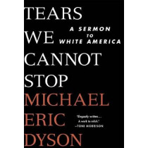 Tears We Cannot Stop: A Sermon to White America by Michael Eric Dyson, 9781250135995