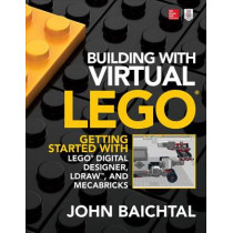 Building with Virtual LEGO: Getting Started with LEGO Digital Designer, LDraw, and Mecabricks by John Baichtal, 9781259861833