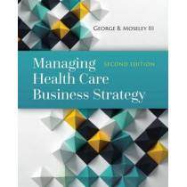 Managing Health Care Business Strategy by George B. Moseley III, 9781284081107