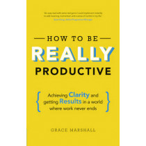 How To Be REALLY Productive: Achieving clarity and getting results in a world where work never ends by Grace Marshall, 9781292083834
