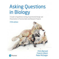 Asking Questions in Biology: A Guide to Hypothesis Testing, Experimental Design and Presentation in Practical Work and Research Projects by Chris Barnard, 9781292085999