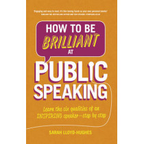 How to Be Brilliant at Public Speaking 2e: Learn the six qualities of an inspiring speaker - step by step by Sarah Lloyd-Hughes, 9781292087962