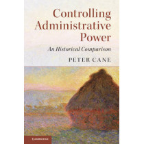 Controlling Administrative Power: An Historical Comparison by Peter Cane, 9781316601501
