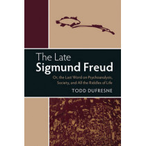 The Late Sigmund Freud: Or, The Last Word on Psychoanalysis, Society, and All the Riddles of Life by Todd Dufresne, 9781316631027