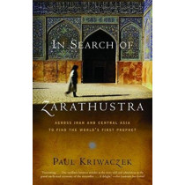 In Search of Zarathustra: Across Iran and Central Asia to Find the World's First Prophet by Paul Kriwaczek, 9781400031429
