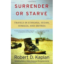Surrender or Starve: Travels in Sudan, Ethiopia, Somalia, and Eritrea by Robert D Kaplan, 9781400034529