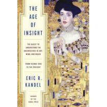 Age of Insight: The Quest to Understand the Unconscious in Art, Mind, and Brain, from Vienna 1900 to the Present by Eric R. Kandel, 9781400068715