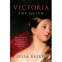 Victoria: The Queen: An Intimate Biography of the Woman Who Ruled an Empire by Julia Baird, 9781400069880