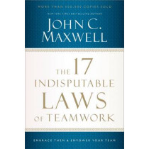 The 17 Indisputable Laws of Teamwork: Embrace Them and Empower Your Team by John C. Maxwell, 9781400204731