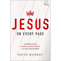 Jesus on Every Page: 10 Simple Ways to Seek and Find Christ in the Old Testament by David Murray, 9781400205349