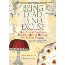 Being Dead Is No Excuse: The Official Southern Ladies Guide to Hosting the Perfect Funeral by Gayden Metcalfe, 9781401312831