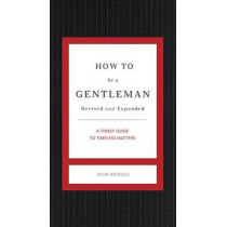 How to Be a Gentleman Revised and Expanded: A Timely Guide to Timeless Manners by John Bridges, 9781401604738