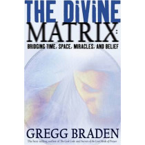 The Divine Matrix: Bridging Time, Space, Miracles, and Belief by Gregg Braden, 9781401905736